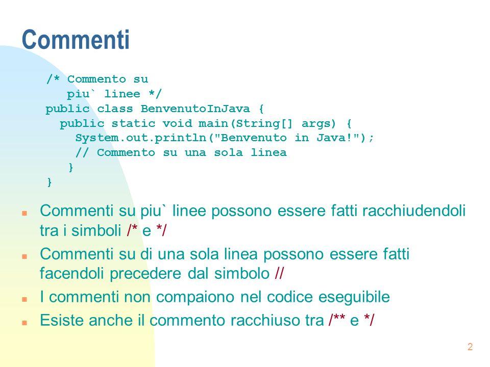 Commenti /* Commento su. piu` linee */ public class BenvenutoInJava { public static void main(String[] args) {